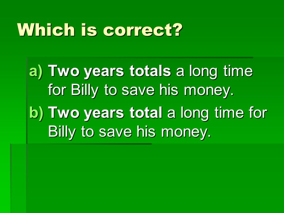 Which is correct. a)Two years totals a long time for Billy to save his money.