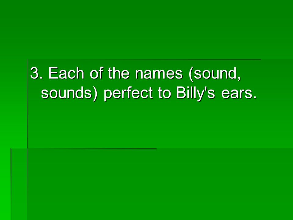 3. Each of the names (sound, sounds) perfect to Billy s ears.