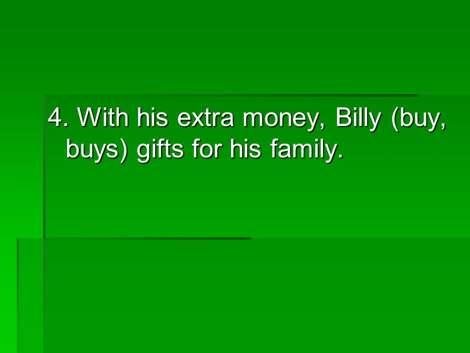 4. With his extra money, Billy (buy, buys) gifts for his family.
