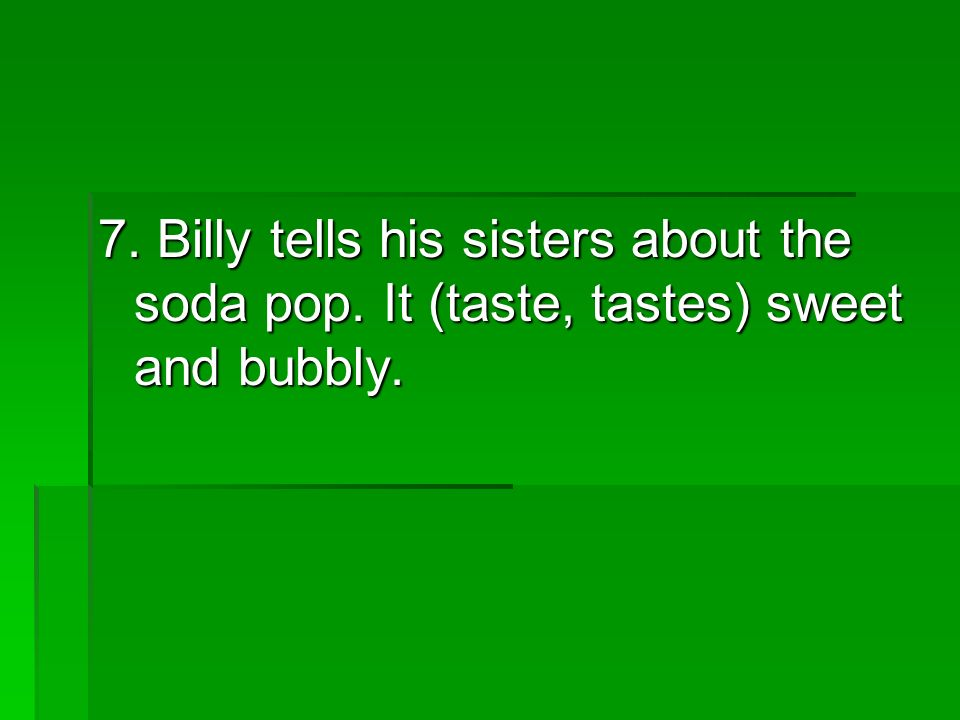 7. Billy tells his sisters about the soda pop. It (taste, tastes) sweet and bubbly.