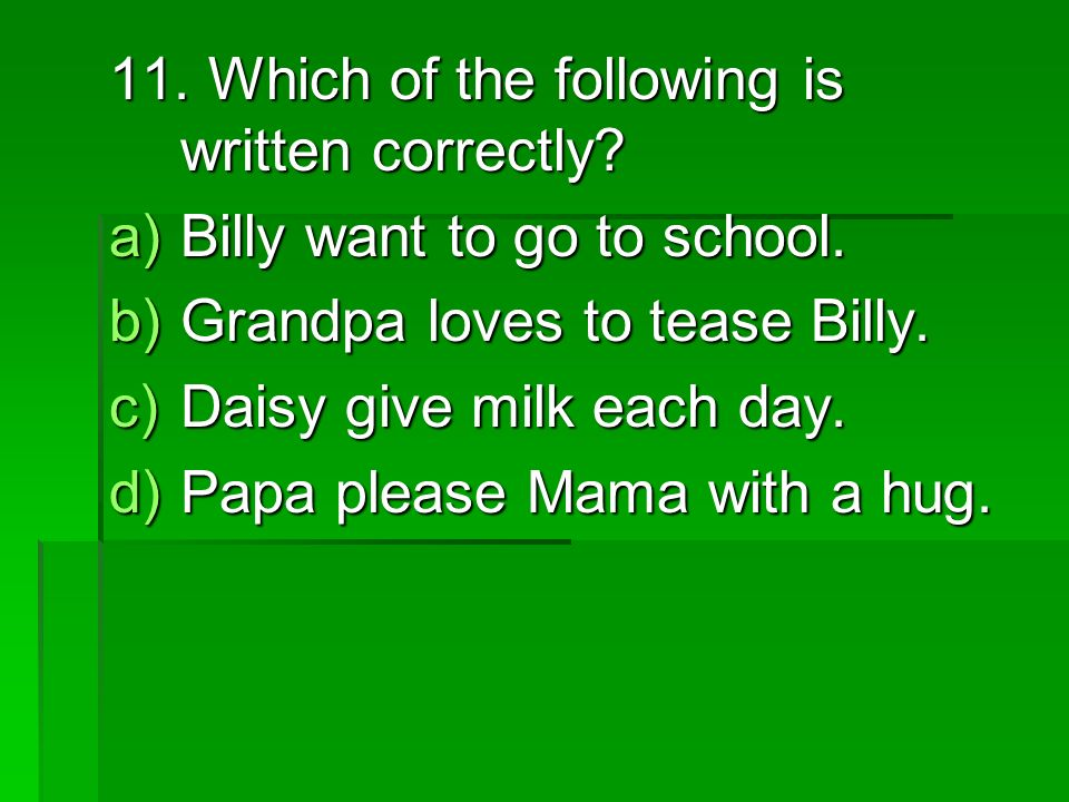 11. Which of the following is written correctly. a)Billy want to go to school.