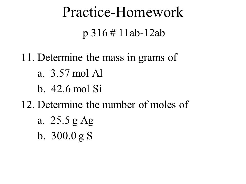 Practice-Homework p 316 # 11ab-12ab 11.Determine the mass in grams of a. 3.57 mol Al b. 42.6 mol Si 12.Determine the number of moles of a. 25.5 g Ag b