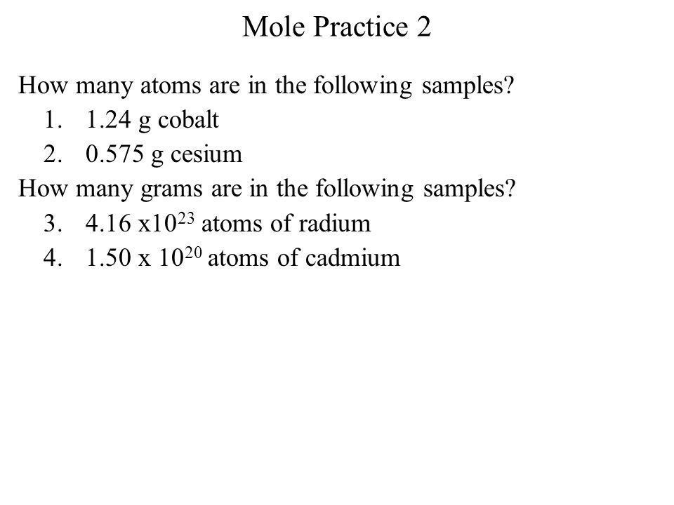 Mole Practice 2 How many atoms are in the following samples? 1.1.24 g cobalt 2.0.575 g cesium How many grams are in the following samples? 3.4.16 x10