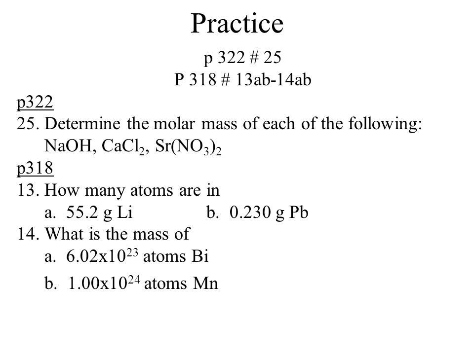 Practice p 322 # 25 P 318 # 13ab-14ab p322 25. Determine the molar mass of each of the following: NaOH, CaCl 2, Sr(NO 3 ) 2 p318 13. How many atoms ar