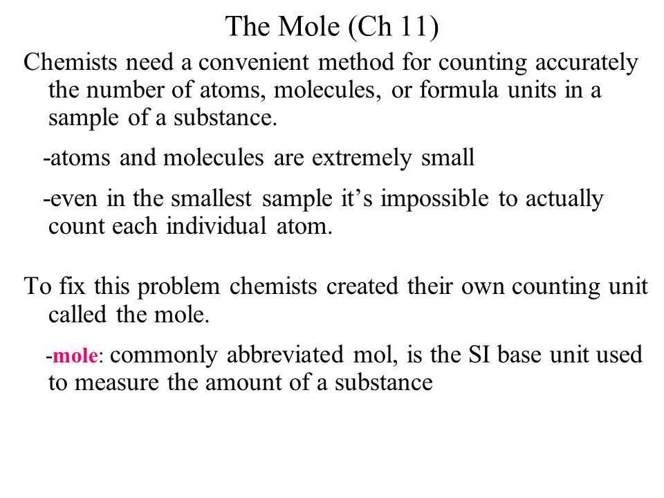The Mole (Ch 11) Chemists need a convenient method for counting accurately the number of atoms, molecules, or formula units in a sample of a substance