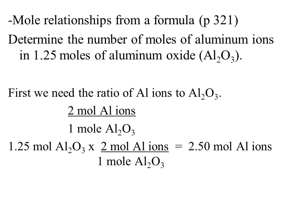 -Mole relationships from a formula (p 321) Determine the number of moles of aluminum ions in 1.25 moles of aluminum oxide (Al 2 O 3 ). First we need t