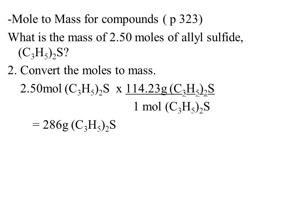 -Mole to Mass for compounds ( p 323) What is the mass of 2.50 moles of allyl sulfide, (C 3 H 5 ) 2 S? 2. Convert the moles to mass. 2.50mol (C 3 H 5 )