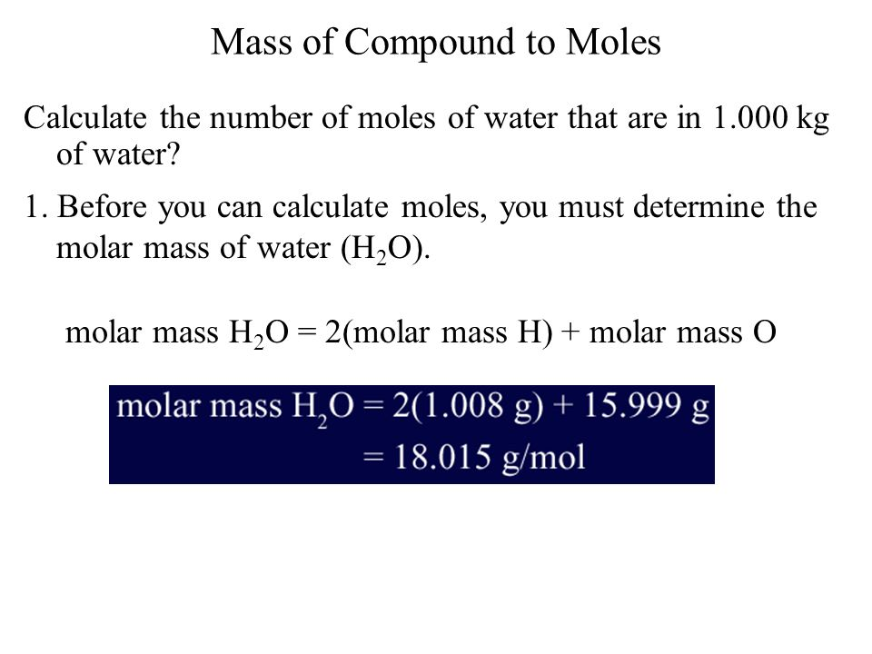 Mass of Compound to Moles Calculate the number of moles of water that are in 1.000 kg of water? 1. Before you can calculate moles, you must determine