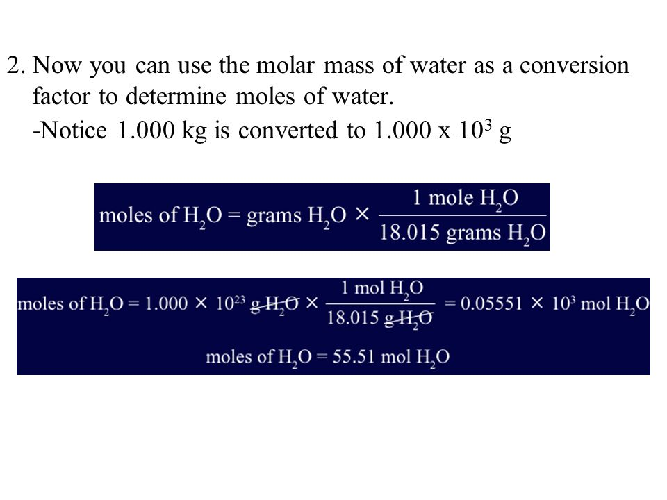 2. Now you can use the molar mass of water as a conversion factor to determine moles of water. -Notice 1.000 kg is converted to 1.000 x 10 3 g