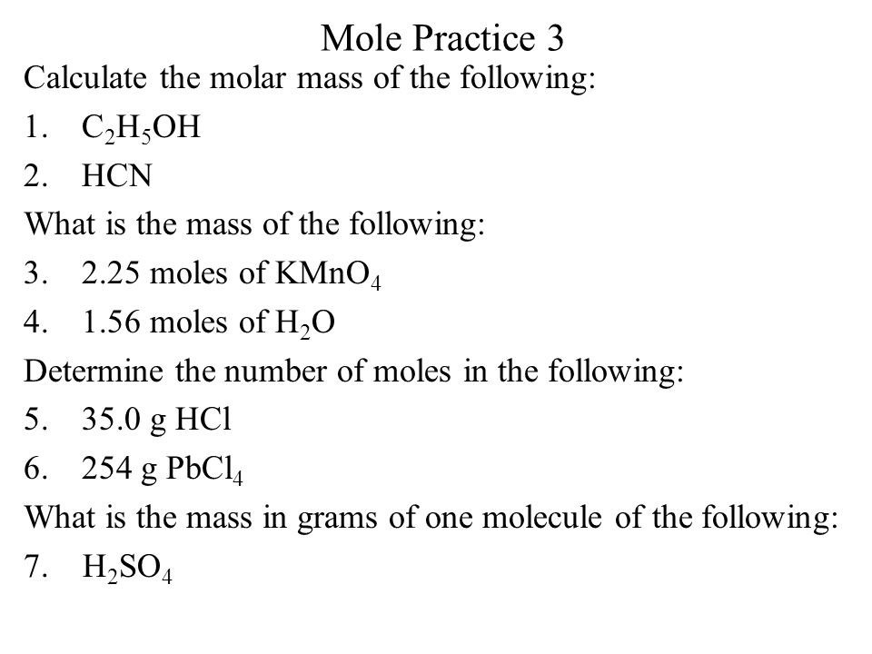 Mole Practice 3 Calculate the molar mass of the following: 1.C 2 H 5 OH 2.HCN What is the mass of the following: 3.2.25 moles of KMnO 4 4.1.56 moles o