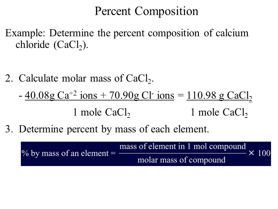 Percent Composition Example: Determine the percent composition of calcium chloride (CaCl 2 ). 2. Calculate molar mass of CaCl 2. - 40.08g Ca +2 ions +