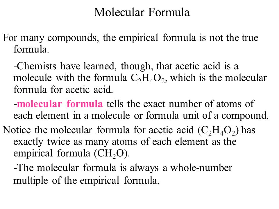 Molecular Formula For many compounds, the empirical formula is not the true formula. -Chemists have learned, though, that acetic acid is a molecule wi