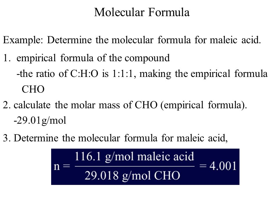 Molecular Formula Example: Determine the molecular formula for maleic acid. 1. empirical formula of the compound -the ratio of C:H:O is 1:1:1, making