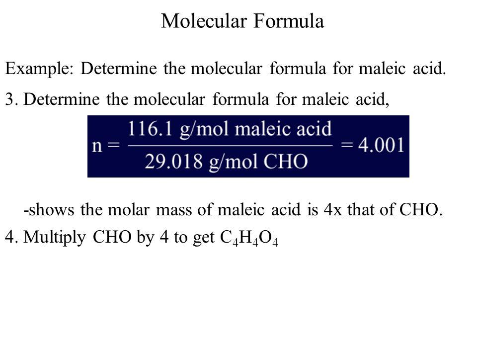 Molecular Formula Example: Determine the molecular formula for maleic acid. 3. Determine the molecular formula for maleic acid, -shows the molar mass