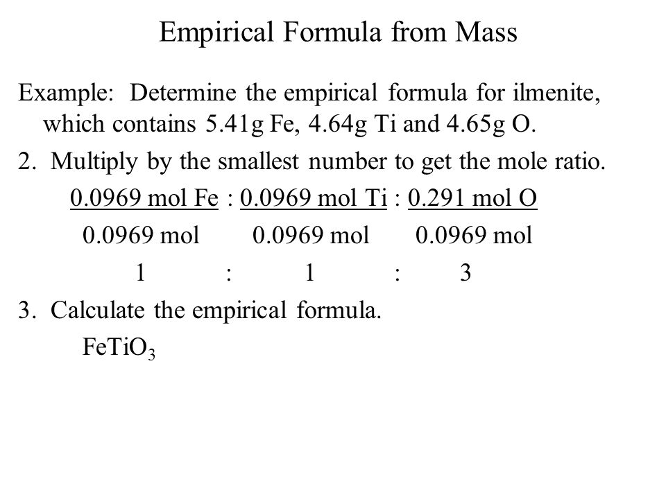 Empirical Formula from Mass Example: Determine the empirical formula for ilmenite, which contains 5.41g Fe, 4.64g Ti and 4.65g O. 2. Multiply by the s