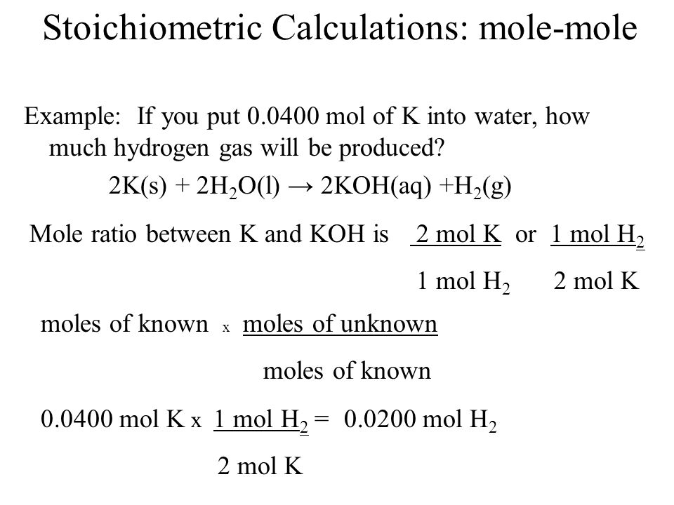 Stoichiometric Calculations: mole-mole Example: If you put 0.0400 mol of K into water, how much hydrogen gas will be produced? 2K(s) + 2H 2 O(l) 2KOH(