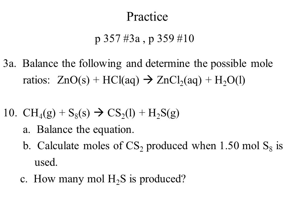 Practice p 357 #3a, p 359 #10 3a. Balance the following and determine the possible mole ratios: ZnO(s) + HCl(aq) ZnCl 2 (aq) + H 2 O(l) 10. CH 4 (g) +