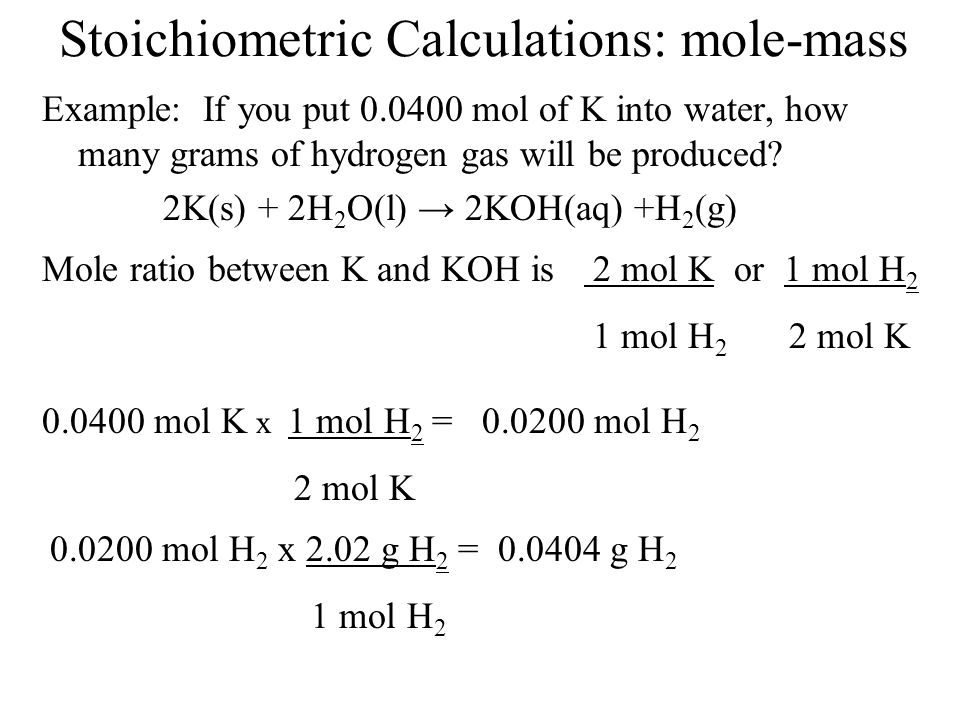Stoichiometric Calculations: mole-mass Example: If you put 0.0400 mol of K into water, how many grams of hydrogen gas will be produced? 2K(s) + 2H 2 O