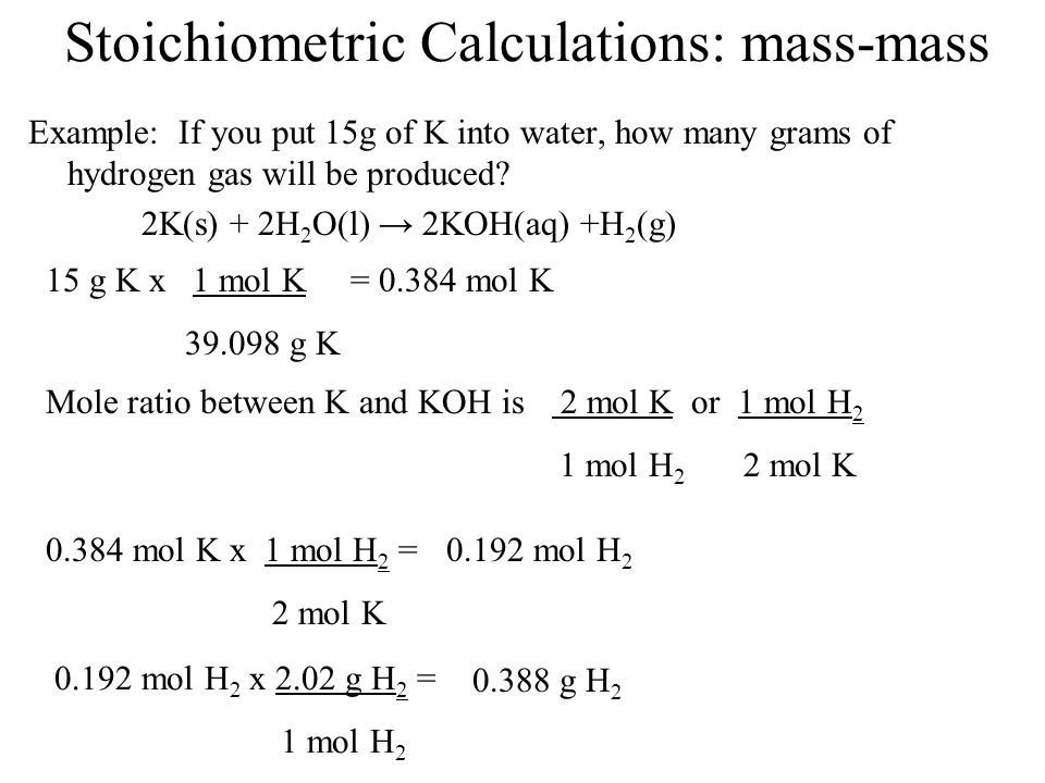 Stoichiometric Calculations: mass-mass Example: If you put 15g of K into water, how many grams of hydrogen gas will be produced? 2K(s) + 2H 2 O(l) 2KO