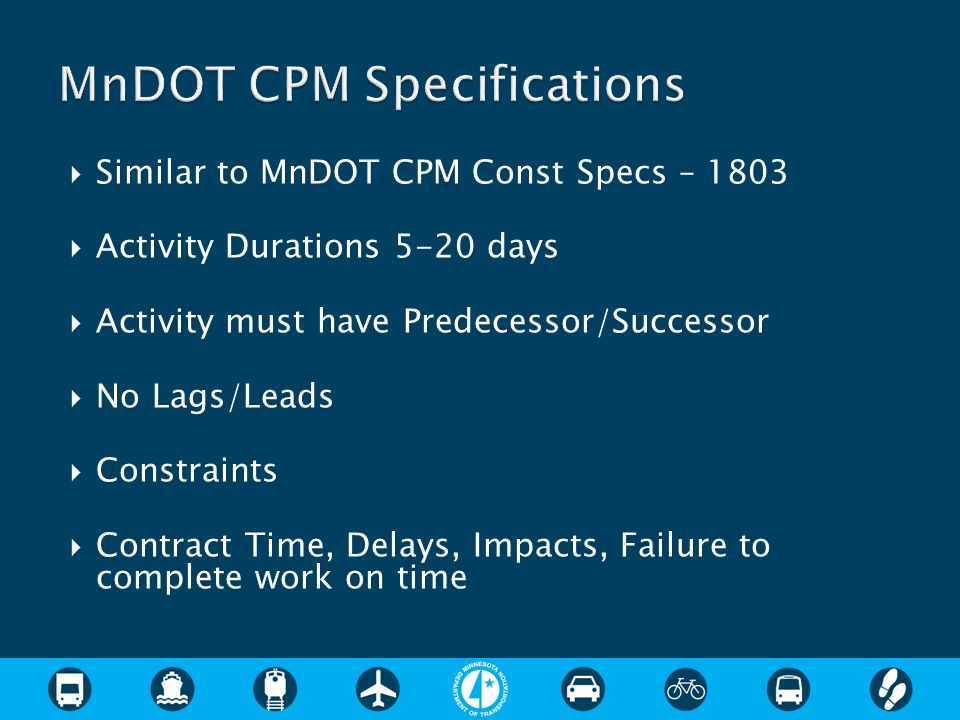 Similar to MnDOT CPM Const Specs – 1803 Activity Durations 5-20 days Activity must have Predecessor/Successor No Lags/Leads Constraints Contract Time,