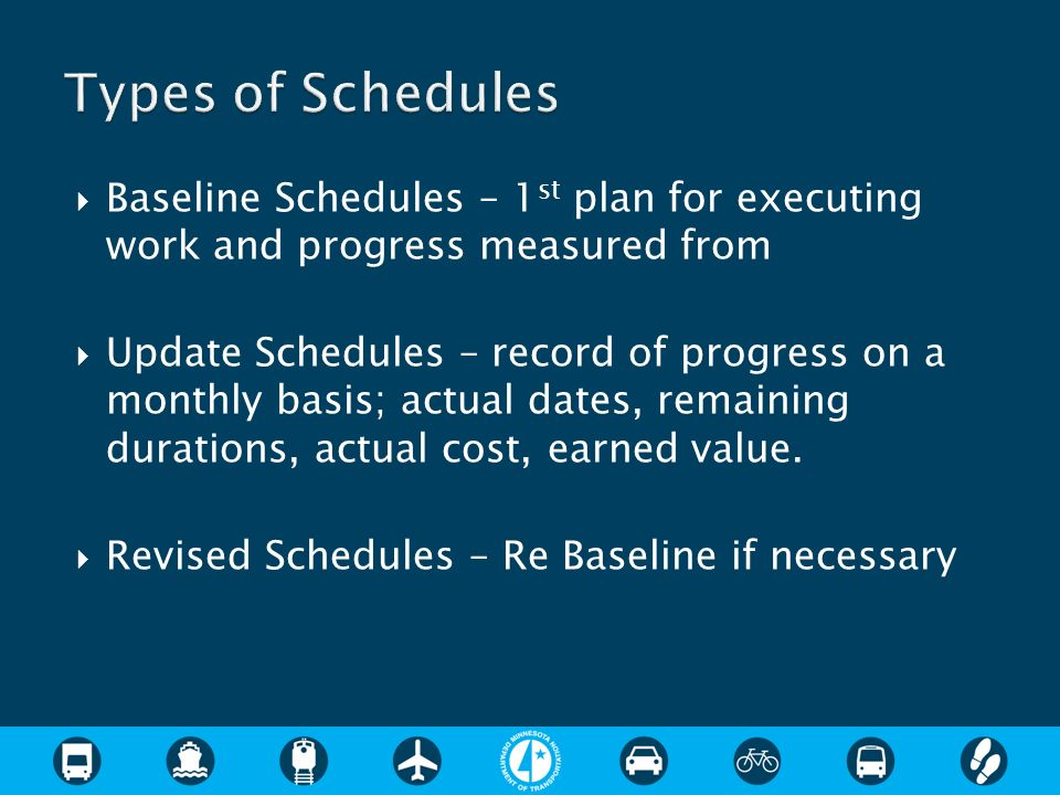 Baseline Schedules – 1 st plan for executing work and progress measured from Update Schedules – record of progress on a monthly basis; actual dates, r