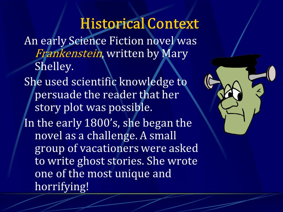 An early Science Fiction novel was Frankenstein, written by Mary Shelley. She used scientific knowledge to persuade the reader that her story plot was