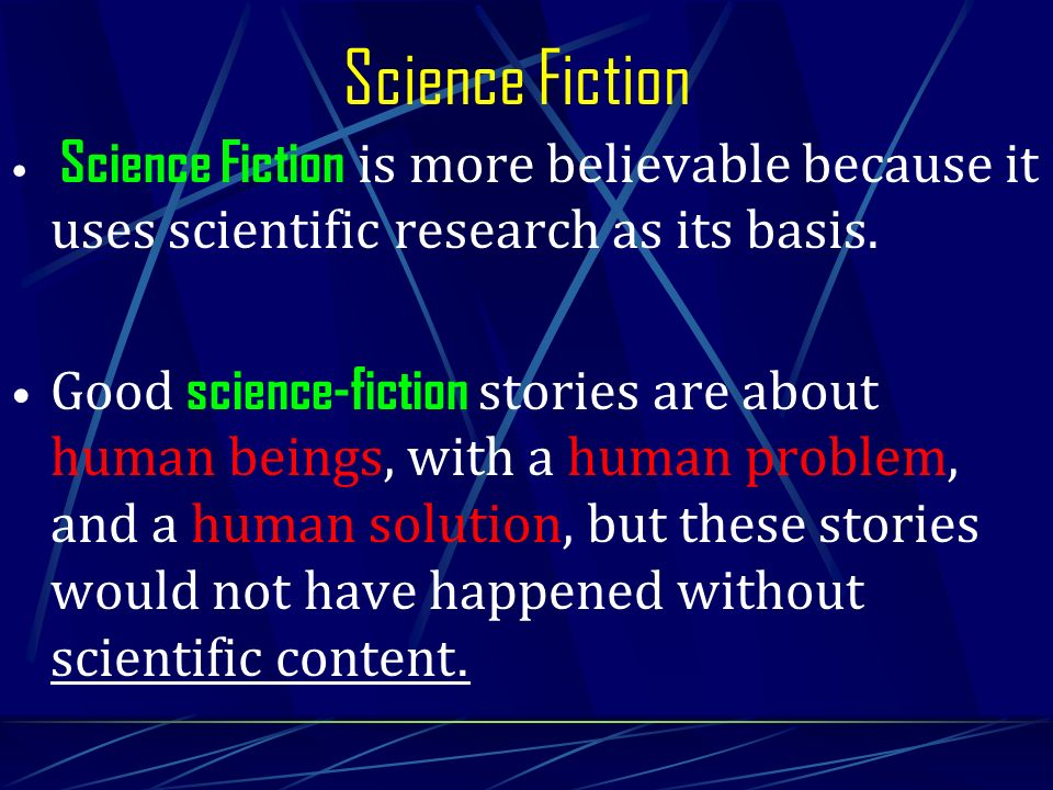Science Fiction is more believable because it uses scientific research as its basis. Good science-fiction stories are about human beings, with a human