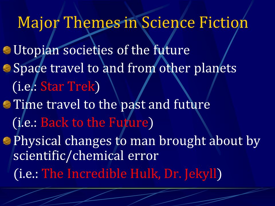 Major Themes in Science Fiction Utopian societies of the future Space travel to and from other planets (i.e.: Star Trek) Time travel to the past and future (i.e.: Back to the Future) Physical changes to man brought about by scientific/chemical error (i.e.: The Incredible Hulk, Dr.