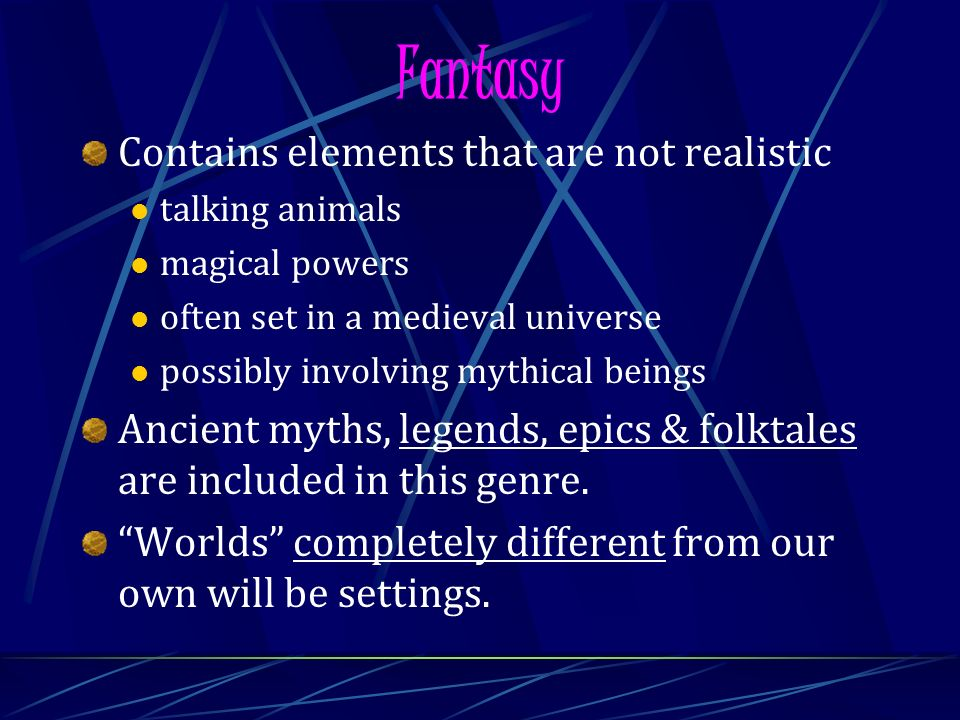 Fantasy Contains elements that are not realistic talking animals magical powers often set in a medieval universe possibly involving mythical beings Ancient myths, legends, epics & folktales are included in this genre.
