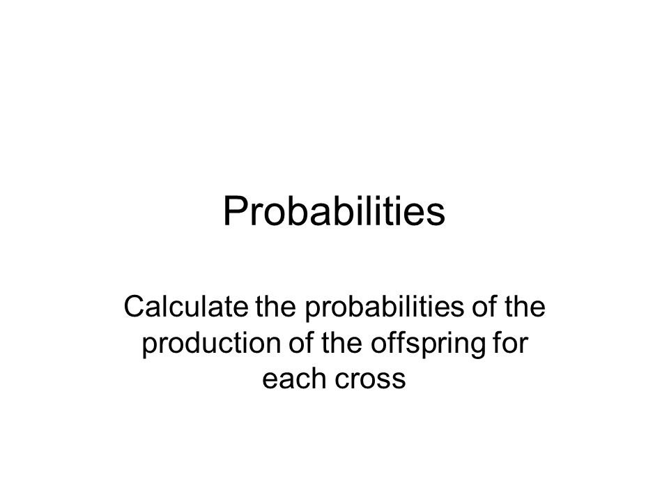 Probabilities Calculate the probabilities of the production of the offspring for each cross