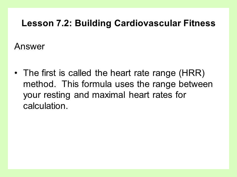 Lesson 7.2: Building Cardiovascular Fitness Answer The first is called the heart rate range (HRR) method. This formula uses the range between your res