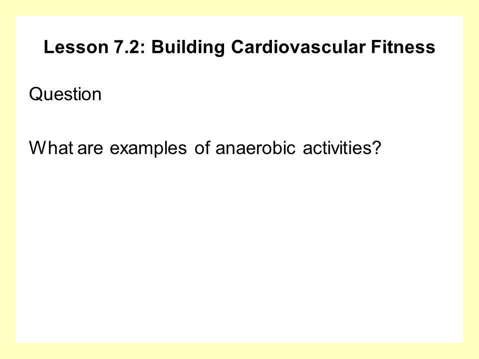 Lesson 7.2: Building Cardiovascular Fitness Question What are examples of anaerobic activities?