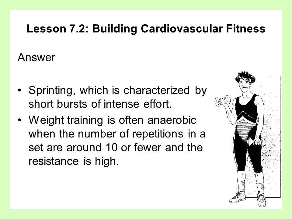 Lesson 7.2: Building Cardiovascular Fitness Answer Sprinting, which is characterized by short bursts of intense effort. Weight training is often anaer