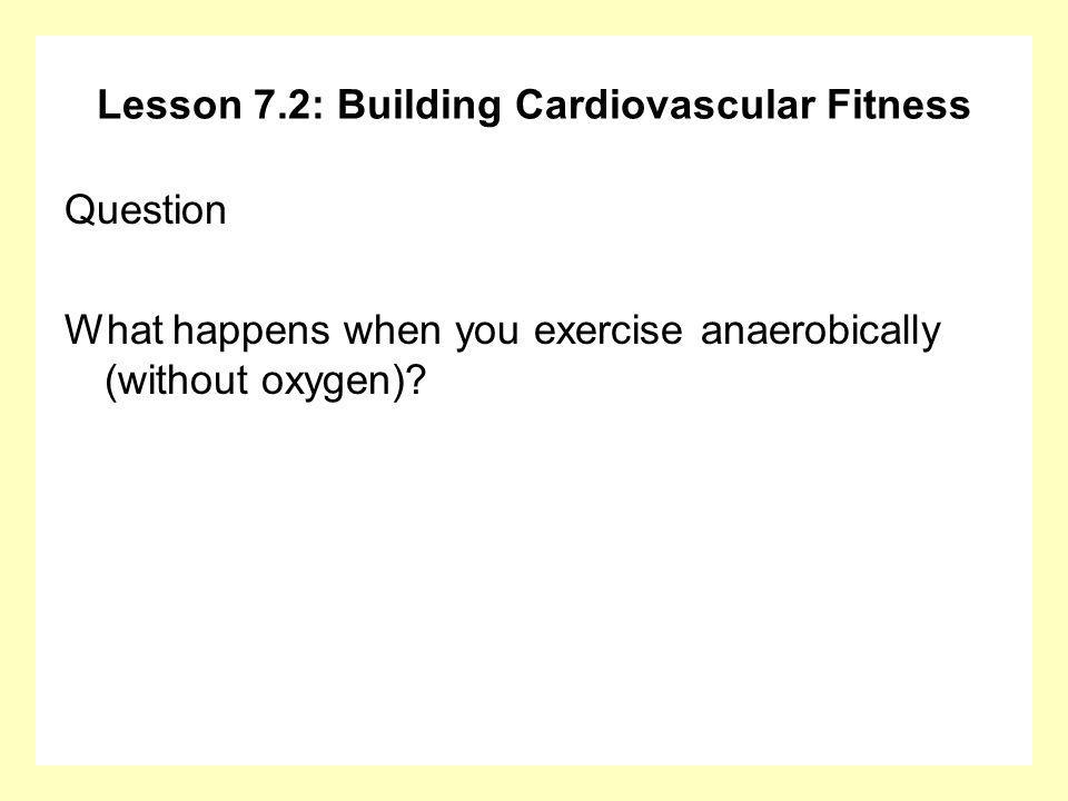 Lesson 7.2: Building Cardiovascular Fitness Question What happens when you exercise anaerobically (without oxygen)?
