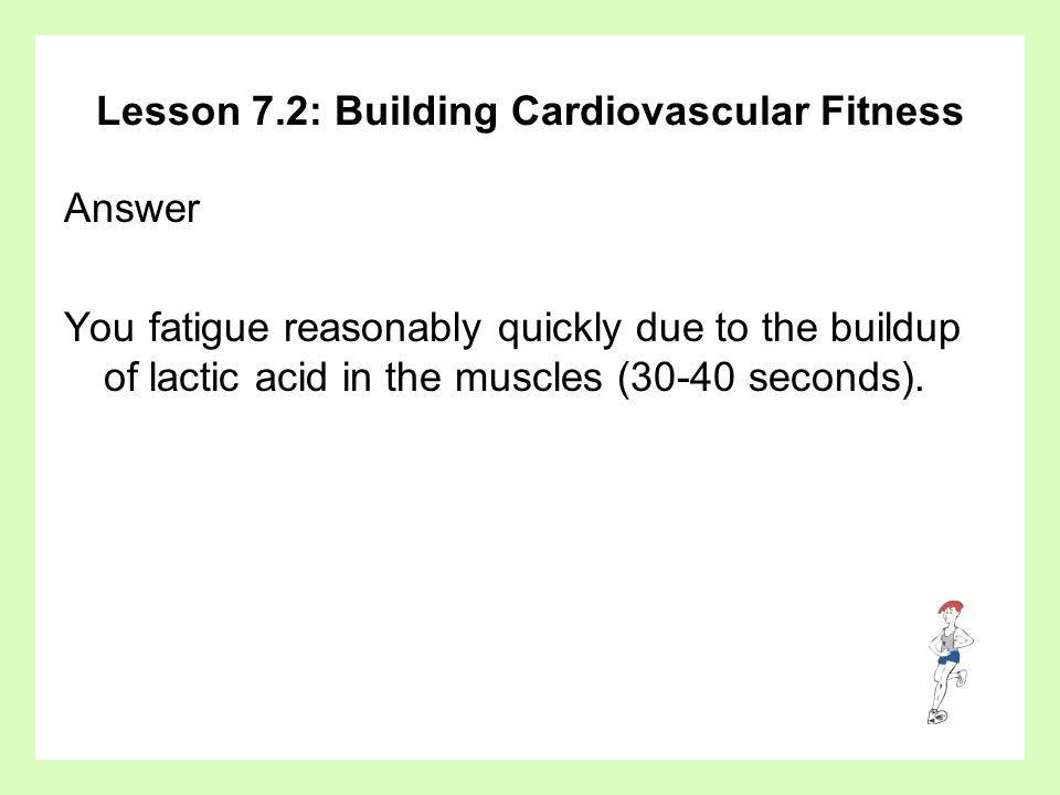 Lesson 7.2: Building Cardiovascular Fitness Answer You fatigue reasonably quickly due to the buildup of lactic acid in the muscles (30-40 seconds).