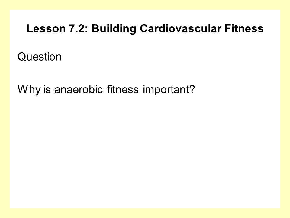 Lesson 7.2: Building Cardiovascular Fitness Question Why is anaerobic fitness important?