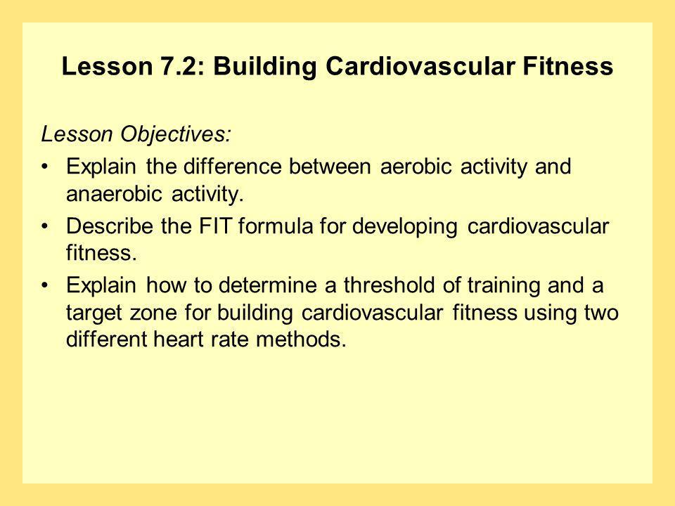 Lesson 7.2: Building Cardiovascular Fitness Lesson Objectives: Explain the difference between aerobic activity and anaerobic activity. Describe the FI