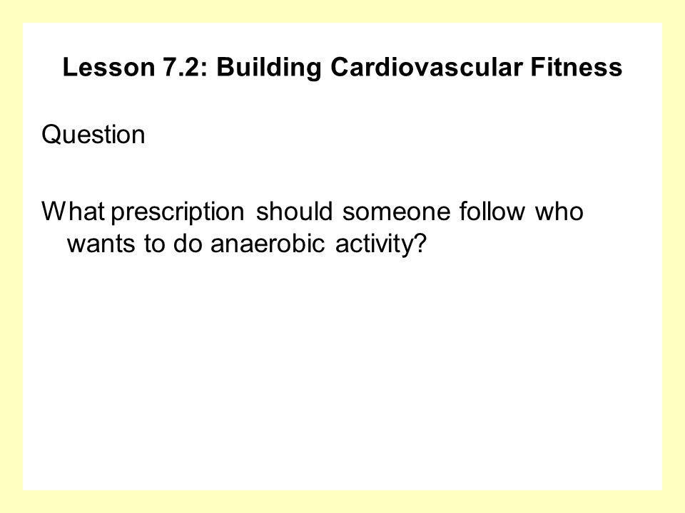 Lesson 7.2: Building Cardiovascular Fitness Question What prescription should someone follow who wants to do anaerobic activity?