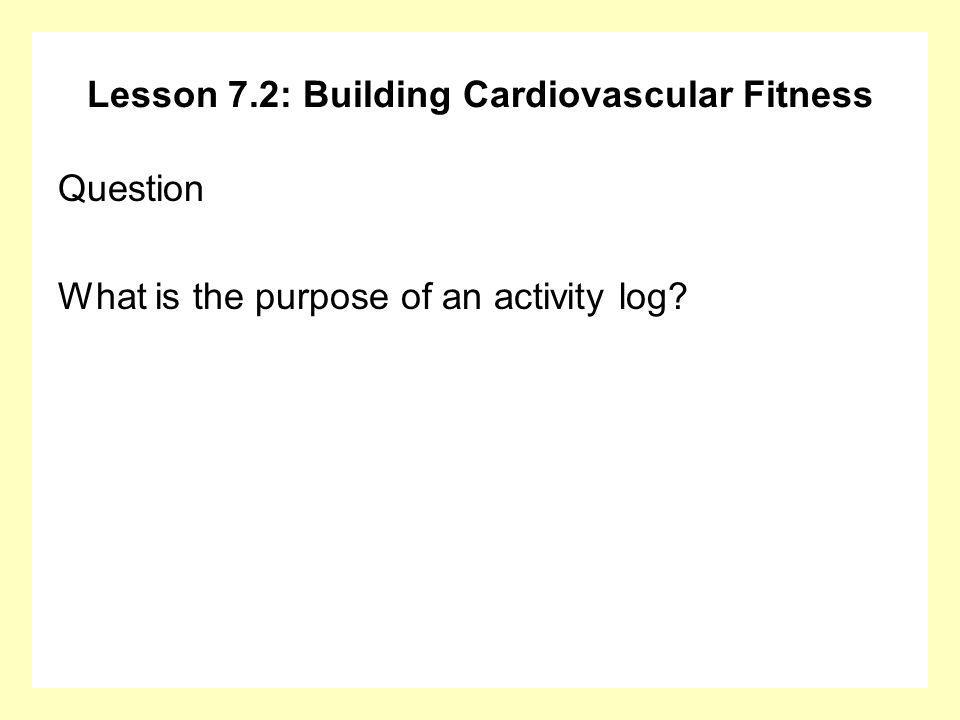 Lesson 7.2: Building Cardiovascular Fitness Question What is the purpose of an activity log?
