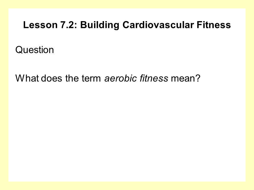 Lesson 7.2: Building Cardiovascular Fitness Question What does the term aerobic fitness mean?