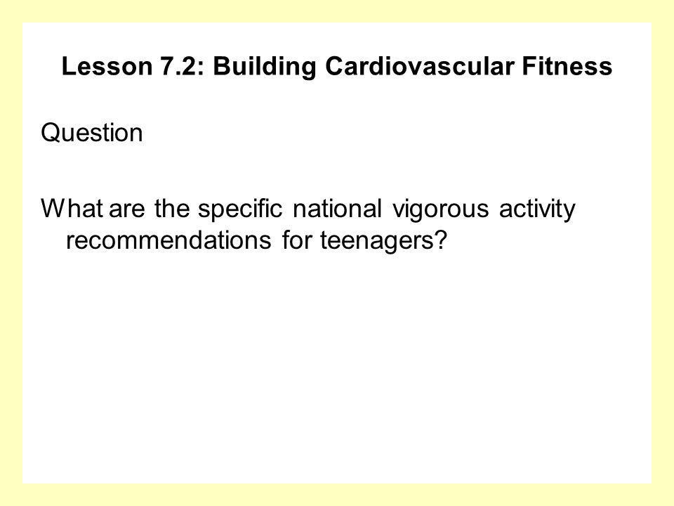 Lesson 7.2: Building Cardiovascular Fitness Question What are the specific national vigorous activity recommendations for teenagers?