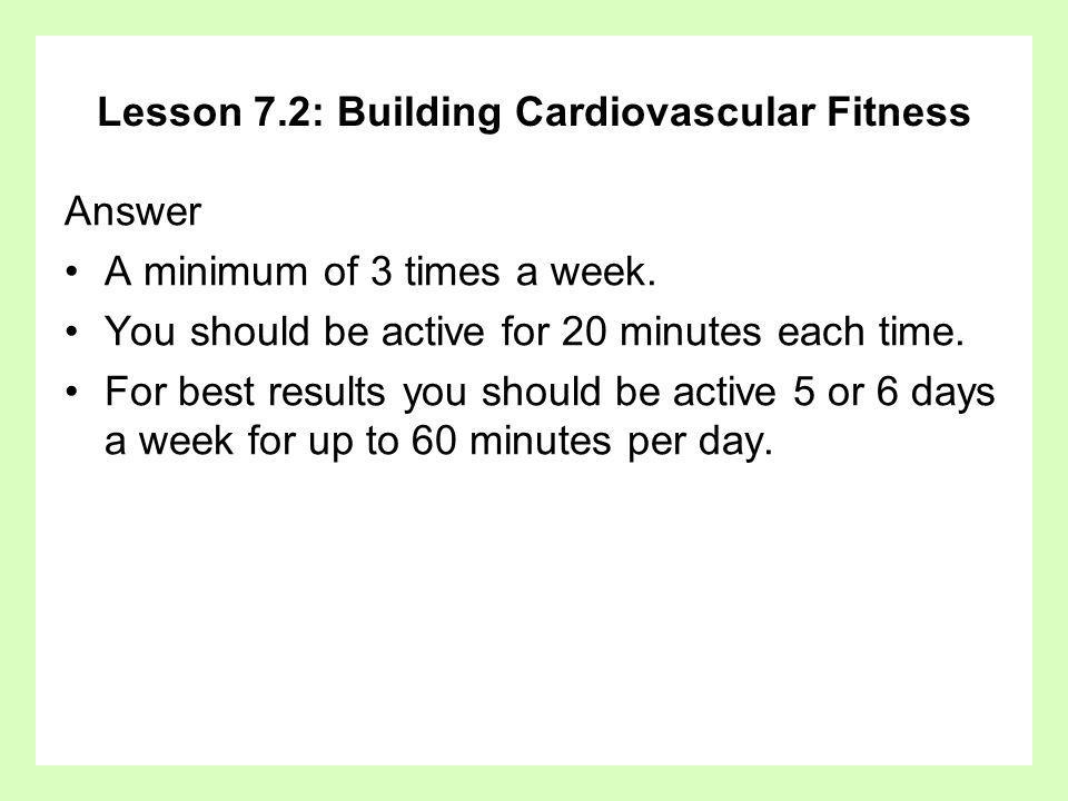 Lesson 7.2: Building Cardiovascular Fitness Answer A minimum of 3 times a week. You should be active for 20 minutes each time. For best results you sh