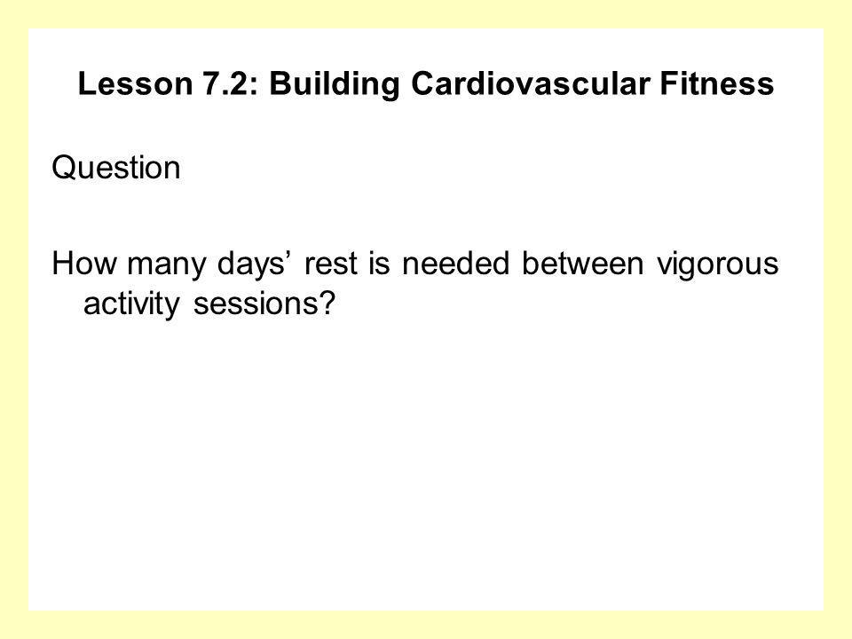 Lesson 7.2: Building Cardiovascular Fitness Question How many days rest is needed between vigorous activity sessions?