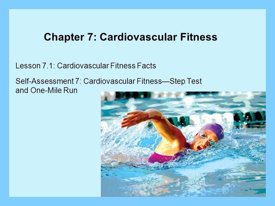 Lesson 7.1: Cardiovascular Fitness Facts Lesson Objectives: Describe the benefits of cardiovascular fitness to health and wellness.