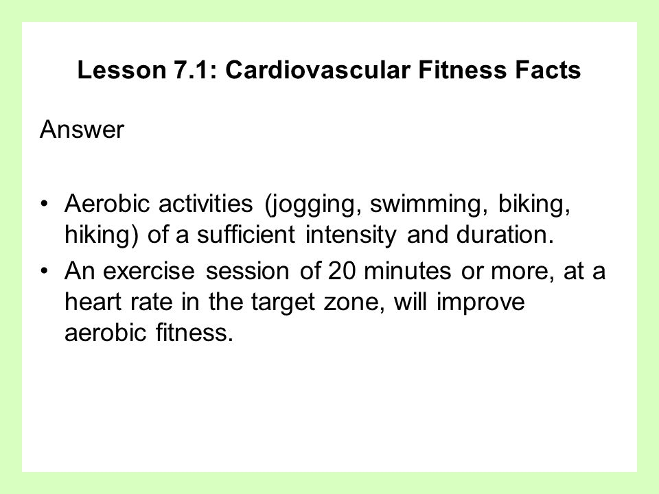 Lesson 7.1: Cardiovascular Fitness Facts Answer Aerobic activities (jogging, swimming, biking, hiking) of a sufficient intensity and duration. An exer