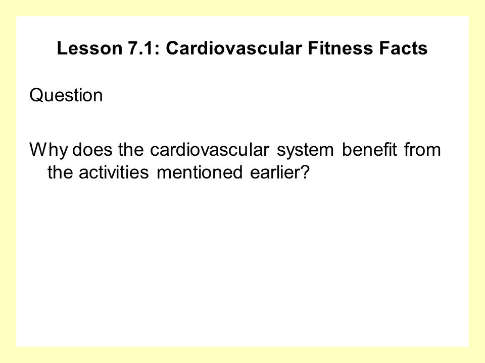 Lesson 7.1: Cardiovascular Fitness Facts Question Why does the cardiovascular system benefit from the activities mentioned earlier?