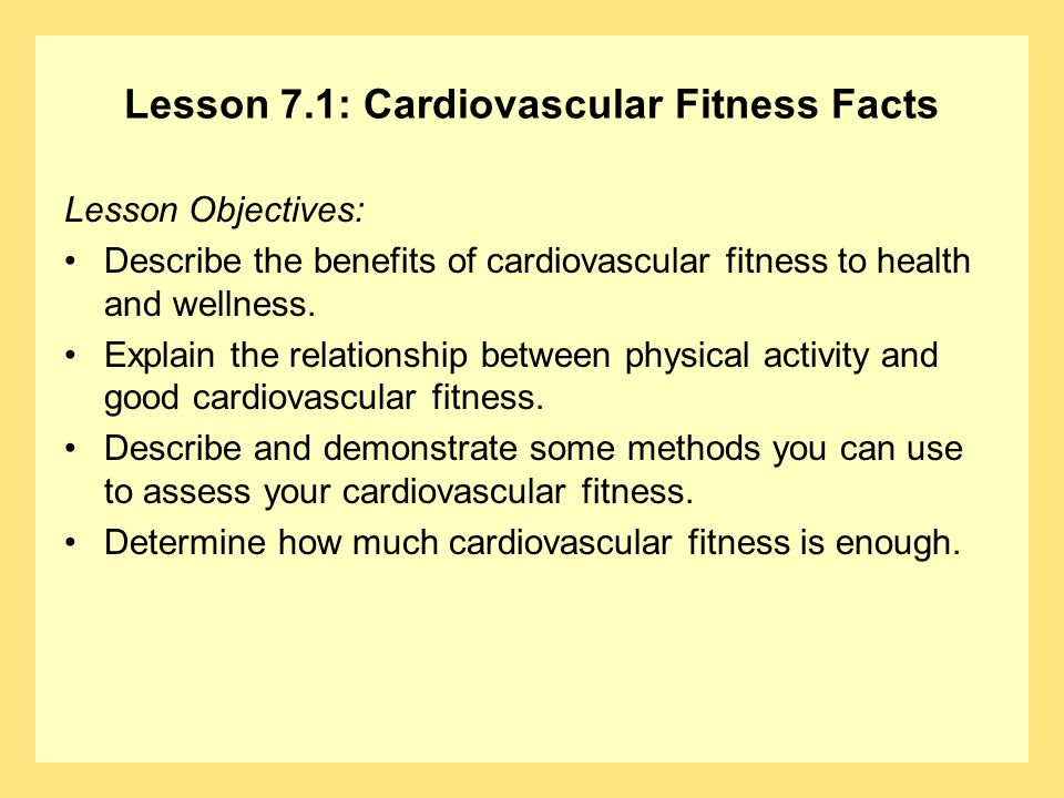 Lesson 7.1: Cardiovascular Fitness Facts Lesson Objectives: Describe the benefits of cardiovascular fitness to health and wellness. Explain the relati
