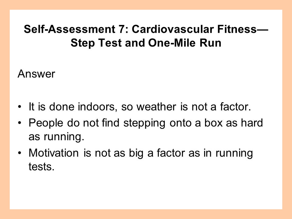 Self-Assessment 7: Cardiovascular Fitness Step Test and One-Mile Run Answer It is done indoors, so weather is not a factor. People do not find steppin