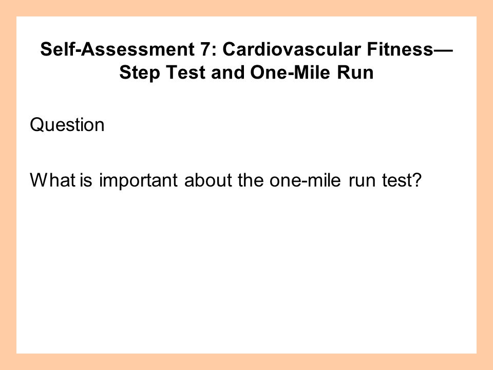 Self-Assessment 7: Cardiovascular Fitness Step Test and One-Mile Run Question What is important about the one-mile run test?