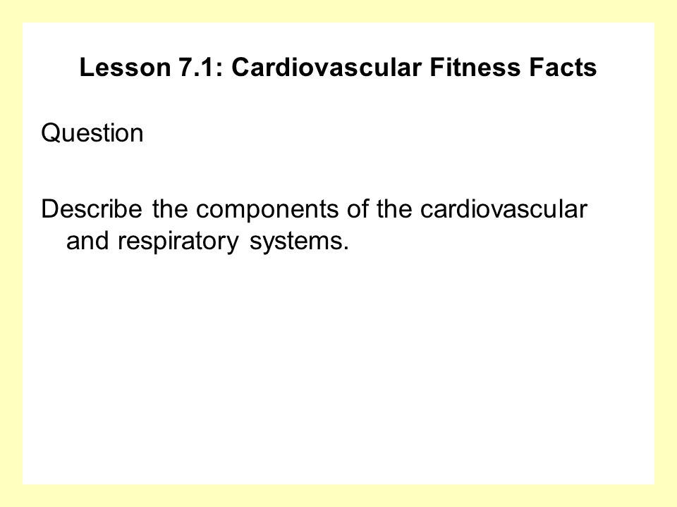 Lesson 7.1: Cardiovascular Fitness Facts Answer The heart, lungs, and blood vessels make up these systems (the cardiorespiratory system).